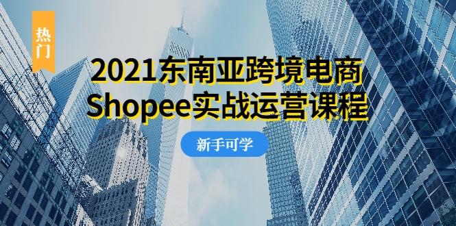 2021东南亚跨境电商SHOPEE实战运营课程,0基础、0经验、0投资的副业项目